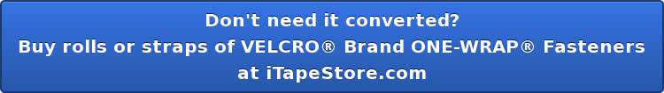 Don't need it converted? Buy rolls or straps of VELCRO Brand ONE-WRAP Fasteners at iTapeStore.com